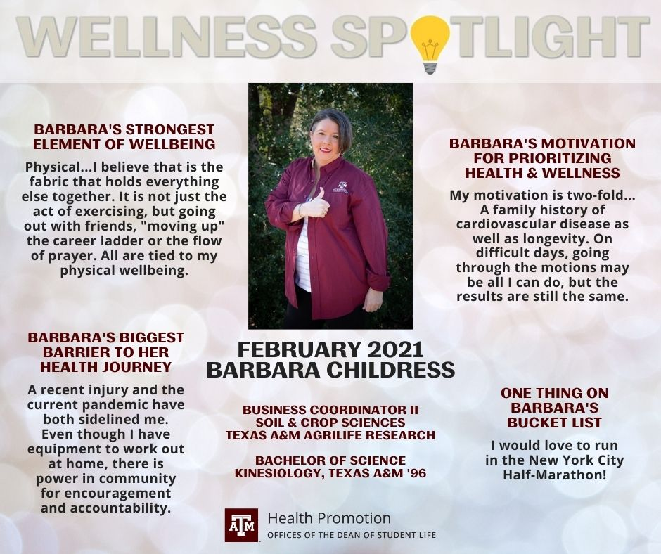 "Wellness Spotlight February 2021: Barbara Childress, Business Coordinator II for Soil and Crop Sciences in Agrilife Research. She earned her Bachelor of Science in Kinesiology from Texas A&M in 1996. Barbara's strongest element of wellbeing: Physical...I believe that is the fabric that holds everything else together. It is not just the act of exercising, but going out with friends, ""moving up"" the career ladder or the flow of prayer. All are tied to my physical wellbeing. Barbara's biggest barrier to her health journey: A recent injury and the current pandemic have both sidelined me. Even though I have equipment to work out at home, there is power in community for encouragement and accountability. Barbara's motivation for prioritizing health and wellness: My motivation is two-fold... A family history of cardiovascular disease as well as longevity. On difficult days, going through the motions may be all I can do, but the results are still the same. One thing on Barbara's bucket list: I would love to run in the New York City Half-Marathon!"