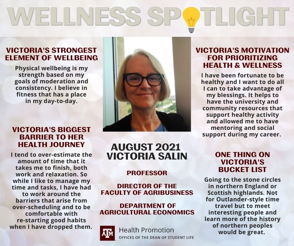 """August 2021 Wellness Spotlight is Victoria Salin, Professor in the Department of Agricultural Economics and Director of the Faculty of Agribusiness. Victoria's strongest element of wellbeing: """"Physical wellbeing is my strength based on my goals of moderation and consistency. I believe in fitness that has a place in my day-to-day."""" Victoria's biggest barrier to her health journey: """"I tend to over-estimate the amount of time that it takes me to finish, both work and relaxation. So while I like to manage my time and tasks, I have had to work around the barriers that arise from over-scheduling and to be comfortable with re-starting good habits when I have dropped them."""" Victoria's motivation for prioritizing health and wellness: """"I have been fortunate to be healthy and I want to do all I can to take advantage of my blessings. It helps to have the university and community resources that support healthy activity and allowed me to have mentoring and social support during my career."""" One thing on Victoria's bucket list: """"Going to the stone circles in northern England or Scottish highlands. Not for Outlander-style time travel but to meet interesting people and learn more of the history of northern peoples would be great."""""""