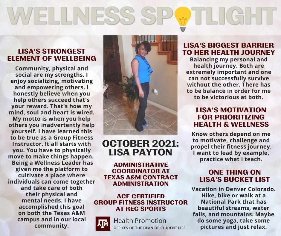 """The October 2021 Wellness Spotlight is Lisa Payton, Administrative Coordinator at the Texas A&M Contract Administration and ACE Certified Group Fitness Instructor at Rec Sports. Lisa's strongest element of wellbeing: """"Community, physical and social are my strengths. I enjoy socializing, motivating and empowering others. I honestly believe when you help others succeed that's your reward. That's how my mind, soul and heart is wired. My motto is when you help others you inadvertently help yourself. I have learned this to be true as a Group Fitness Instructor. It all starts with you. You have to physically move to make things happen. Being a Wellness Leader has given me the platform to cultivate a place where individuals can come together and take care of both their physical and mental needs. I have accomplished this goal on both the Texas A&M campus and in our local community."""" Lisa's biggest barrier to her health journey: """"Balancing my personal and health journey. Both are extremely important and one can not successfully survive without the other. There has to be balance in order for me to be victorious at both."""" Lisa's motivation for prioritizing health and wellness: """"Know others depend on me to motivate, challenge and propel their fitness journey. I want to lead by example, practice what I teach."""" One thing on Lisa's bucket list: """"Vacation in Denver Colorado. Hike, bike or walk at a National Park that has beautiful streams, water falls, and mountains. Maybe do some yoga, take some pictures and just relax."""""""